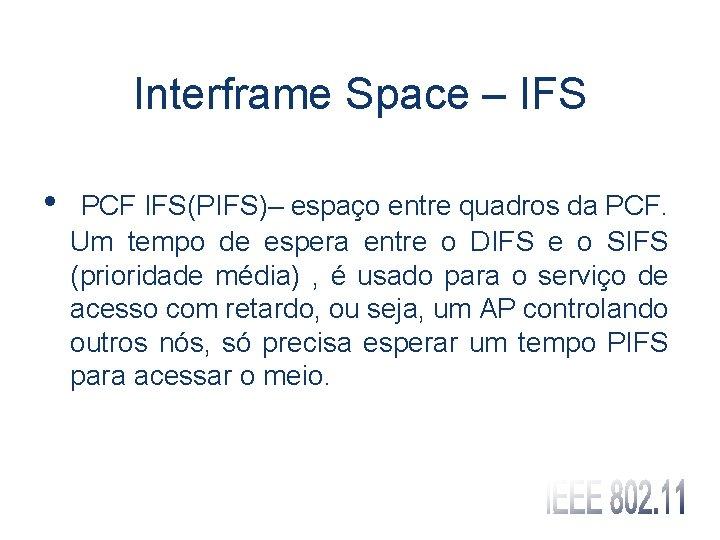 Interframe Space – IFS • PCF IFS(PIFS)– espaço entre quadros da PCF. Um tempo
