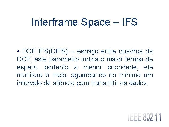 Interframe Space – IFS • DCF IFS(DIFS) – espaço entre quadros da DCF, este