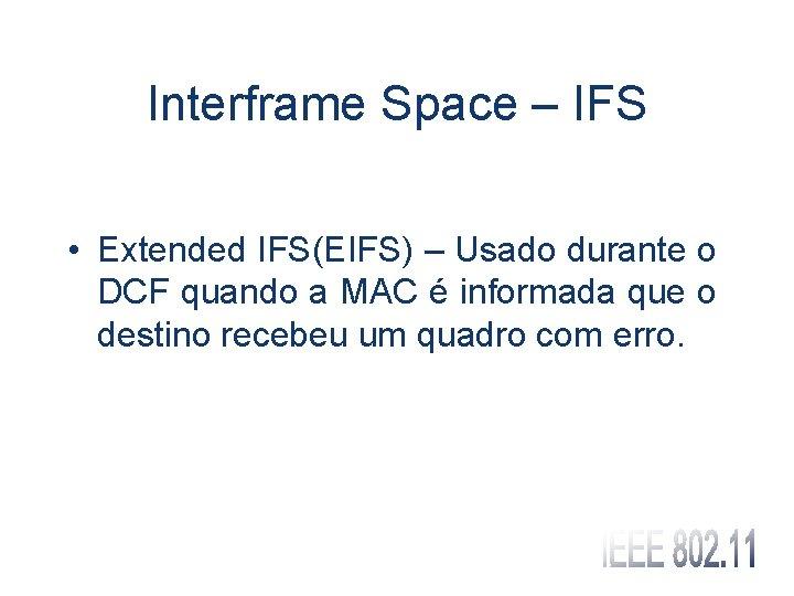 Interframe Space – IFS • Extended IFS(EIFS) – Usado durante o DCF quando a