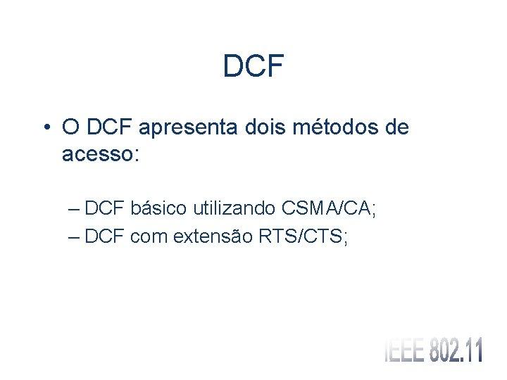 DCF • O DCF apresenta dois métodos de acesso: – DCF básico utilizando CSMA/CA;