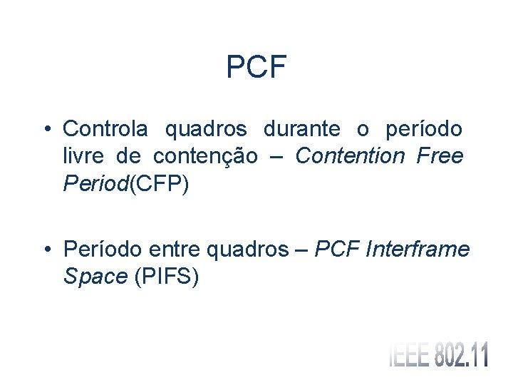 PCF • Controla quadros durante o período livre de contenção – Contention Free Period(CFP)