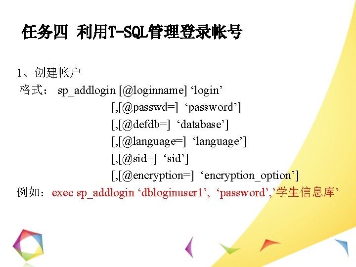 任务四 利用T-SQL管理登录帐号 1、创建帐户 格式: sp_addlogin [@loginname] 'login' [, [@passwd=] 'password'] [, [@defdb=] 'database'] [,