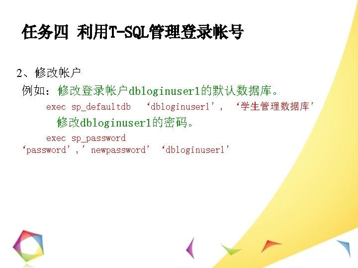任务四 利用T-SQL管理登录帐号 2、修改帐户 例如:修改登录帐户dbloginuser 1的默认数据库。 exec sp_defaultdb 'dbloginuser 1', '学生管理数据库' 修改dbloginuser 1的密码。 exec sp_password