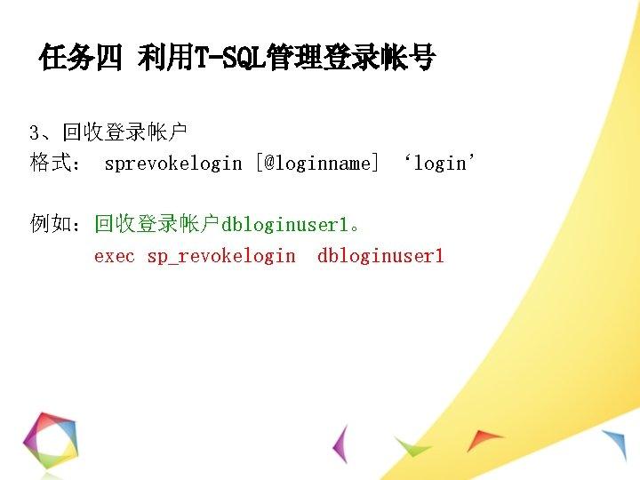 任务四 利用T-SQL管理登录帐号 3、回收登录帐户 格式: sprevokelogin [@loginname] 'login' 例如:回收登录帐户dbloginuser 1。 exec sp_revokelogin dbloginuser 1