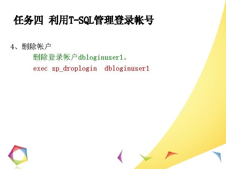 任务四 利用T-SQL管理登录帐号 4、删除帐户 删除登录帐户dbloginuser 1。 exec sp_droplogin dbloginuser 1