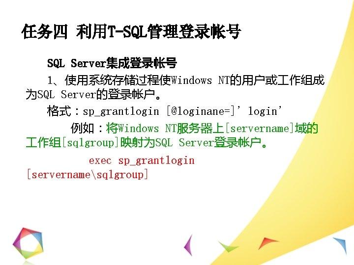 任务四 利用T-SQL管理登录帐号 SQL Server集成登录帐号 1、使用系统存储过程使Windows NT的用户或 作组成 为SQL Server的登录帐户。 格式:sp_grantlogin [@loginane=]'login' 例如:将Windows NT服务器上[servername]域的 作组[sqlgroup]映射为SQL