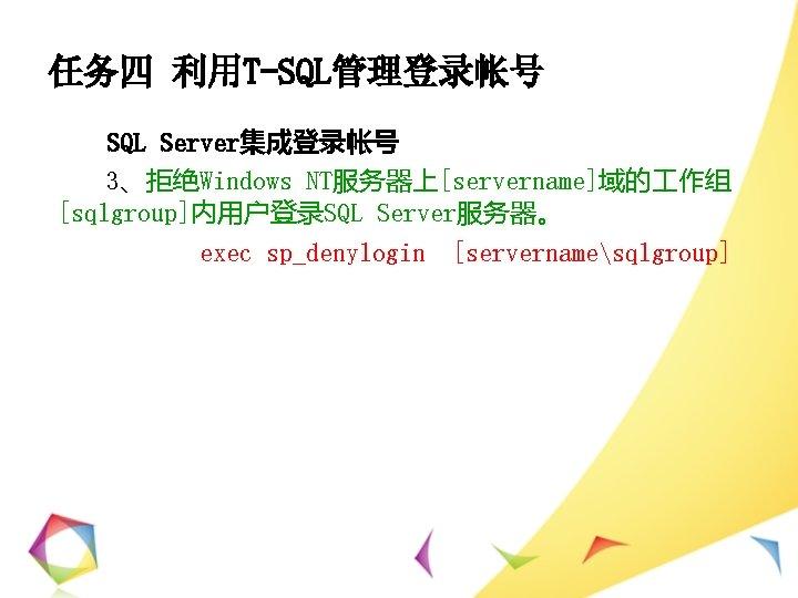 任务四 利用T-SQL管理登录帐号 SQL Server集成登录帐号 3、拒绝Windows NT服务器上[servername]域的 作组 [sqlgroup]内用户登录SQL Server服务器。 exec sp_denylogin [servernamesqlgroup]
