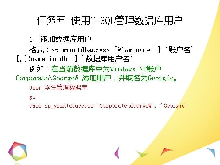 任务五 使用T-SQL管理数据库用户 1、添加数据库用户 格式:sp_grantdbaccess [@loginame =] '账户名' [, [@name_in_db =] '数据库用户名' 例如:在当前数据库中为Windows NT账户 CorporateGeorge.