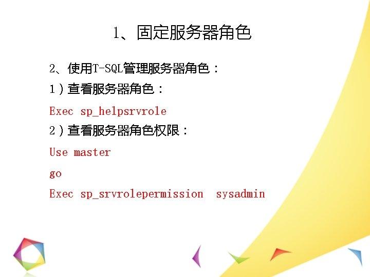 1、固定服务器角色 2、使用T-SQL管理服务器角色: 1)查看服务器角色: Exec sp_helpsrvrole 2)查看服务器角色权限: Use master go Exec sp_srvrolepermission sysadmin