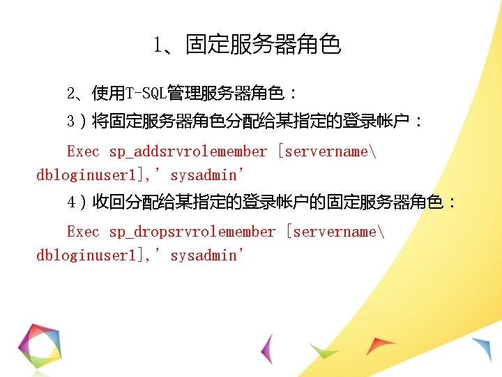 1、固定服务器角色 2、使用T-SQL管理服务器角色: 3)将固定服务器角色分配给某指定的登录帐户: Exec sp_addsrvrolemember [servername dbloginuser 1], 'sysadmin' 4)收回分配给某指定的登录帐户的固定服务器角色: Exec sp_dropsrvrolemember [servername dbloginuser
