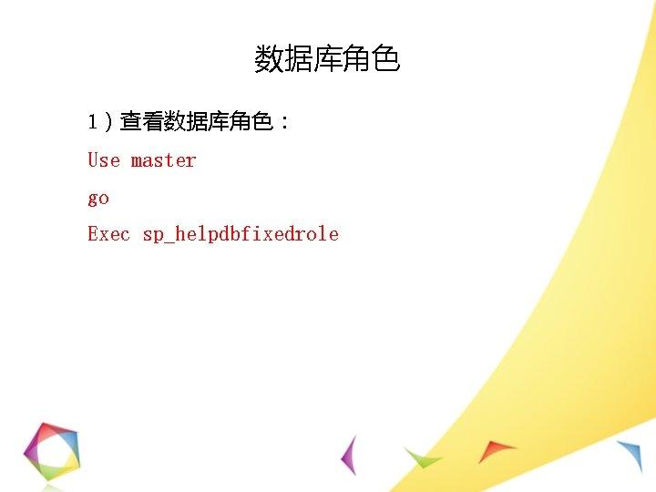 数据库角色 1)查看数据库角色: Use master go Exec sp_helpdbfixedrole