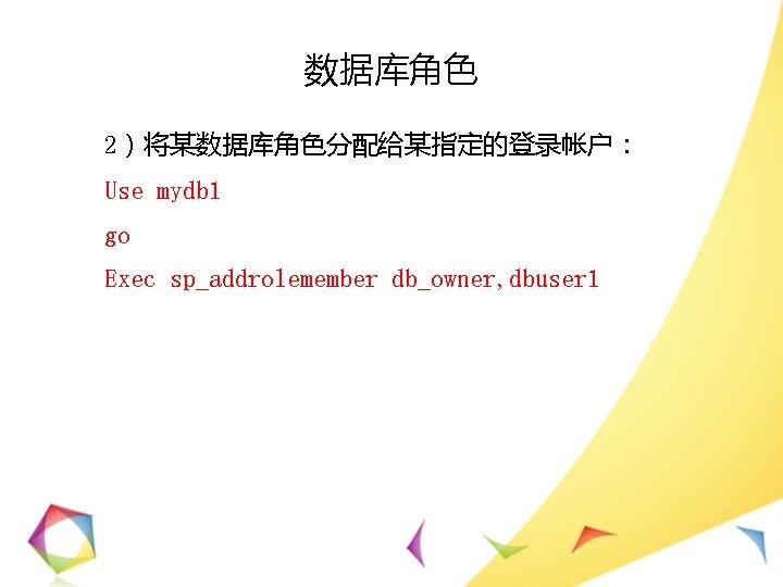 数据库角色 2)将某数据库角色分配给某指定的登录帐户: Use mydb 1 go Exec sp_addrolemember db_owner, dbuser 1