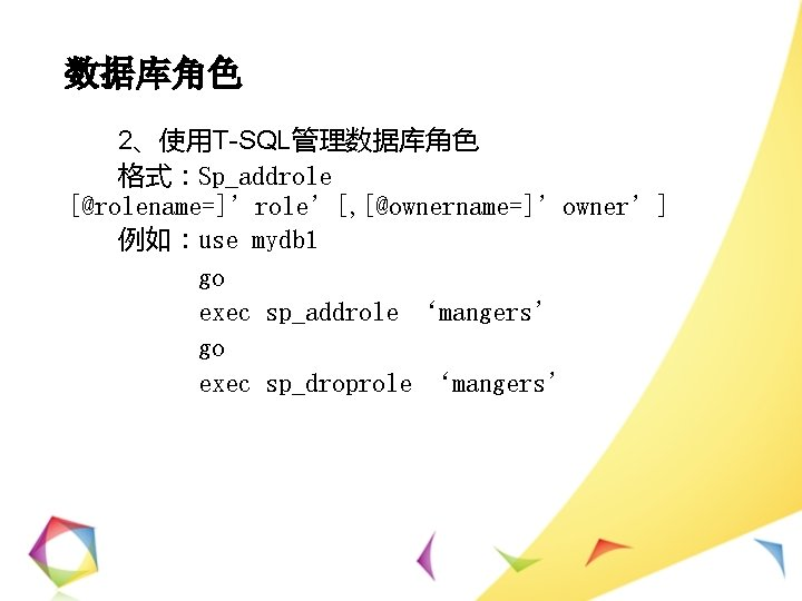 数据库角色 2、使用T-SQL管理数据库角色 格式:Sp_addrole [@rolename=]'role'[, [@ownername=]'owner'] 例如:use mydb 1 go exec sp_addrole 'mangers' go exec