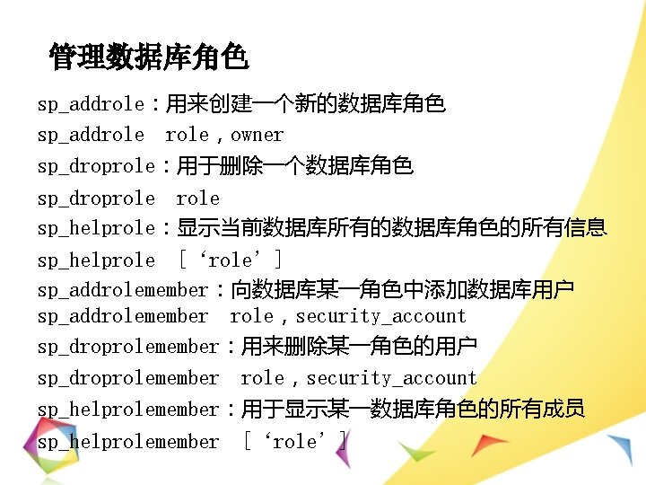 管理数据库角色 sp_addrole:用来创建一个新的数据库角色 sp_addrole,owner sp_droprole:用于删除一个数据库角色 sp_droprole sp_helprole:显示当前数据库所有的数据库角色的所有信息 sp_helprole ['role'] sp_addrolemember:向数据库某一角色中添加数据库用户 sp_addrolemember role,security_account sp_droprolemember:用来删除某一角色的用户 sp_droprolemember role,security_account