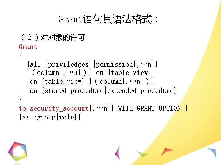 Grant语句其语法格式: (2)对对象的许可 Grant { {all [priviledges]|permission[, …n]} [(column[, …n])] on {table|view} |on {table|view} [(column[,