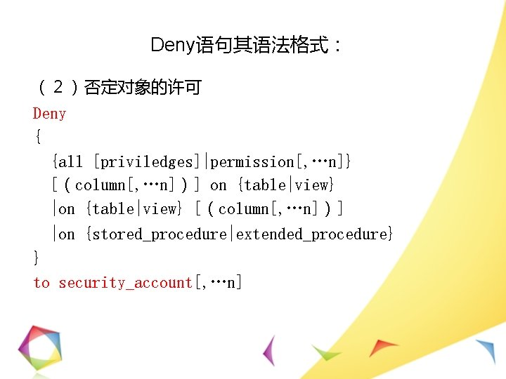 Deny语句其语法格式: (2)否定对象的许可 Deny { {all [priviledges]|permission[, …n]} [(column[, …n])] on {table|view} |on {table|view} [(column[,