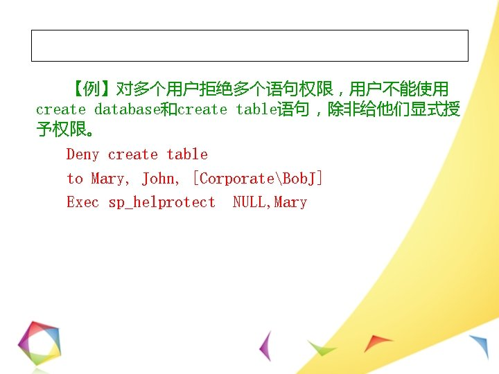 【例】对多个用户拒绝多个语句权限,用户不能使用 create database和create table语句,除非给他们显式授 予权限。 Deny create table to Mary, John, [CorporateBob. J] Exec