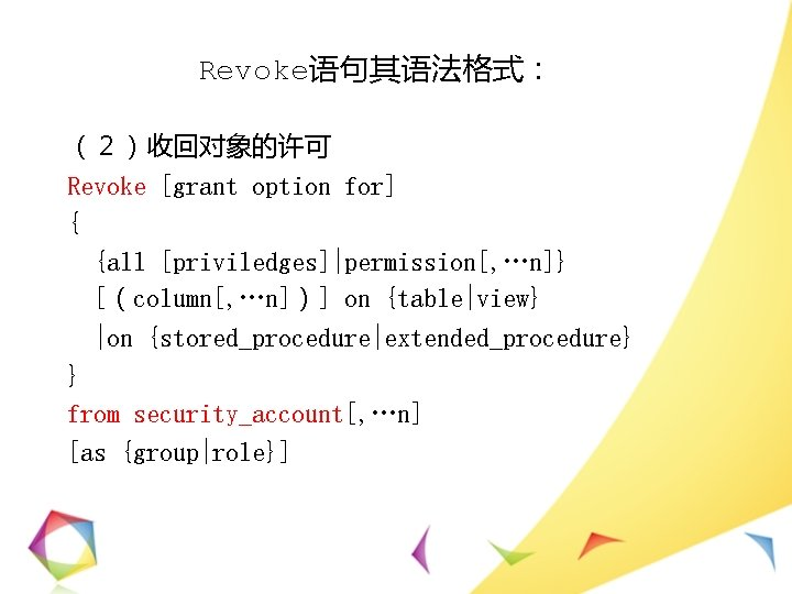 Revoke语句其语法格式: (2)收回对象的许可 Revoke [grant option for] { {all [priviledges]|permission[, …n]} [(column[, …n])] on {table|view}
