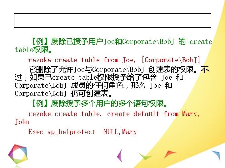 【例】废除已授予用户Joe和CorporateBob. J 的 create table权限。 revoke create table from Joe, [CorporateBob. J] 它删除了允许Joe与CorporateBob. J