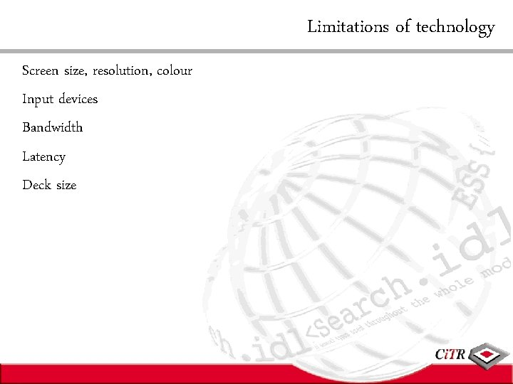 Limitations of technology Screen size, resolution, colour Input devices Bandwidth Latency Deck size