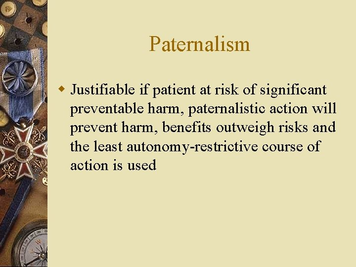 Paternalism w Justifiable if patient at risk of significant preventable harm, paternalistic action will
