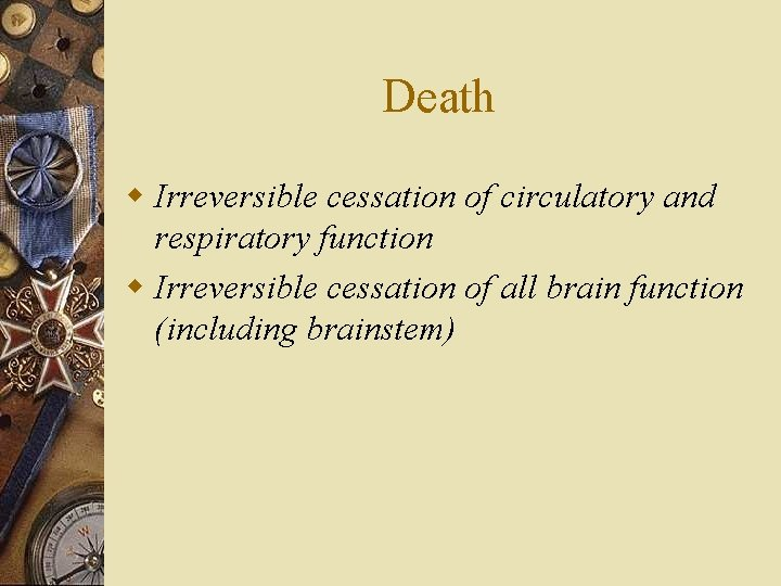 Death w Irreversible cessation of circulatory and respiratory function w Irreversible cessation of all