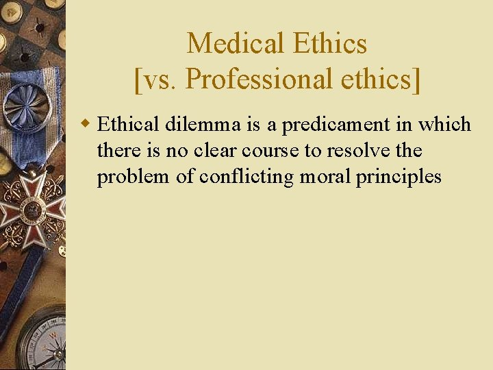 Medical Ethics [vs. Professional ethics] w Ethical dilemma is a predicament in which there
