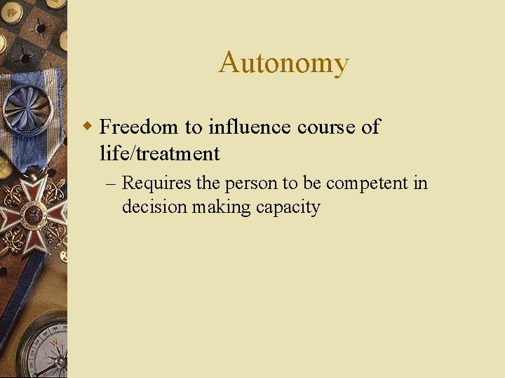 Autonomy w Freedom to influence course of life/treatment – Requires the person to be