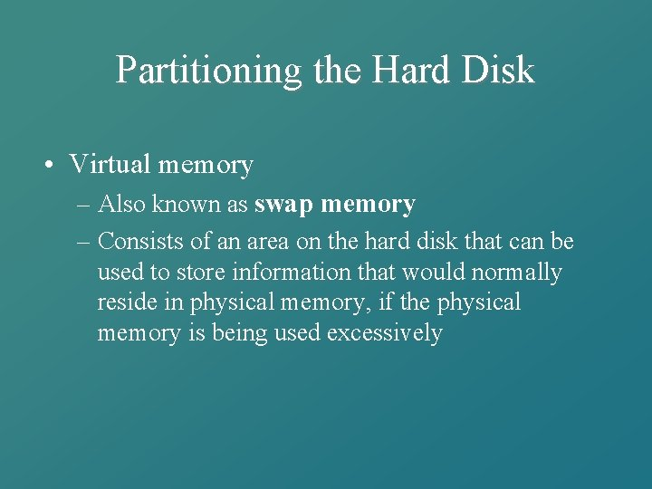 Partitioning the Hard Disk • Virtual memory – Also known as swap memory –