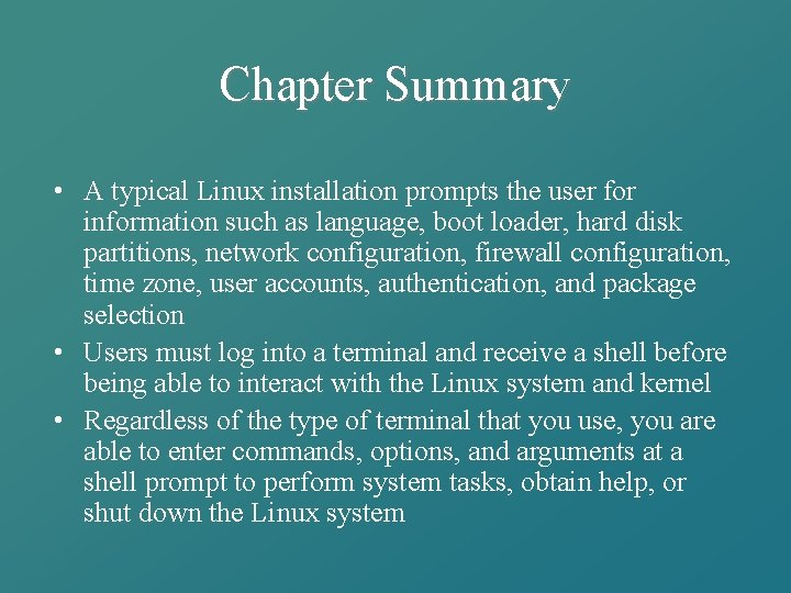 Chapter Summary • A typical Linux installation prompts the user for information such as
