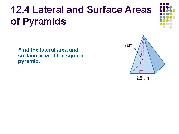 12. 4 Lateral and Surface Areas of Pyramids Find the lateral area and surface