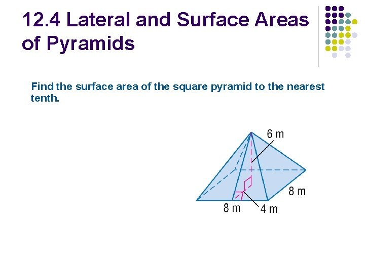 12. 4 Lateral and Surface Areas of Pyramids Find the surface area of the