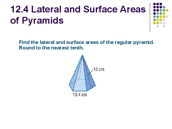 12. 4 Lateral and Surface Areas of Pyramids Find the lateral and surface areas