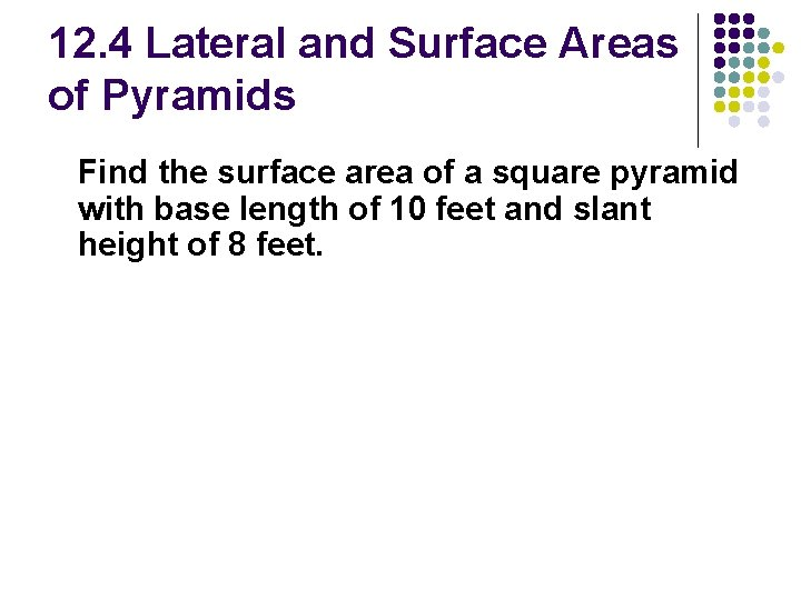 12. 4 Lateral and Surface Areas of Pyramids Find the surface area of a