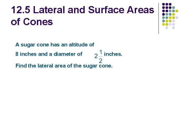 12. 5 Lateral and Surface Areas of Cones A sugar cone has an altitude