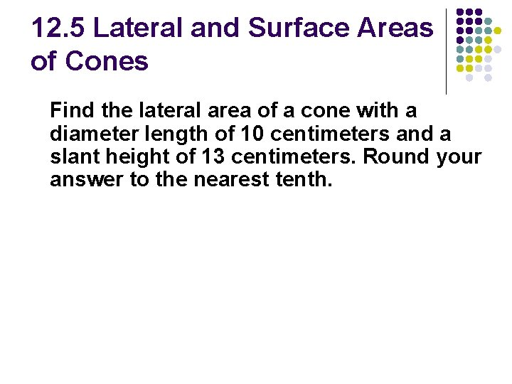 12. 5 Lateral and Surface Areas of Cones Find the lateral area of a