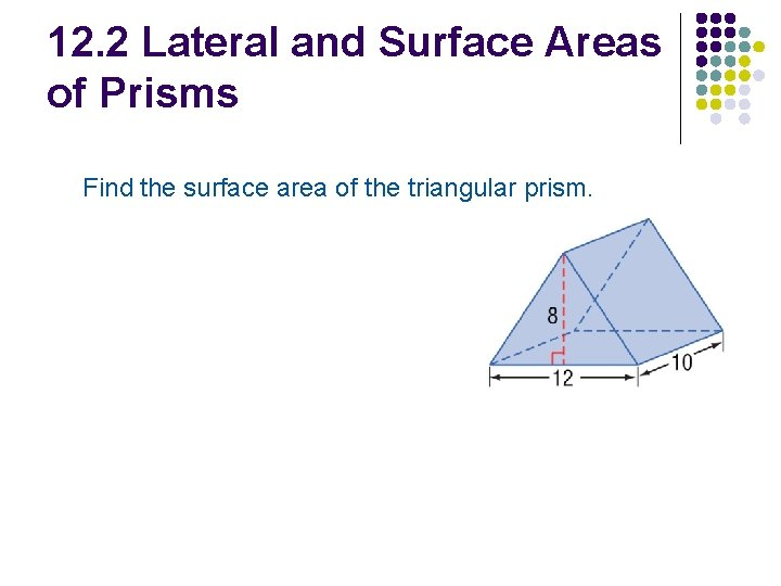 12. 2 Lateral and Surface Areas of Prisms Find the surface area of the