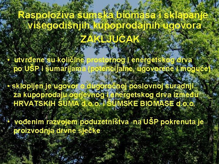 Raspoloživa šumska biomasa i sklapanje višegodišnjih kupoprodajnih ugovora ZAKLJUČAK • utvrđene su količine prostornog