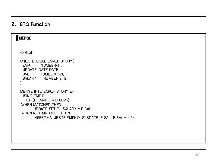 2. ETC Function MERGE ◎ 예제 CREATE TABLE EMP_HISTORY( EMP NUMBER(4), UPDATE_DATE, SAL NUMBER(7,