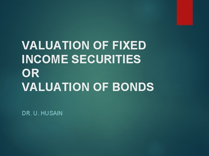 VALUATION OF FIXED INCOME SECURITIES OR VALUATION OF BONDS DR. U. HUSAIN