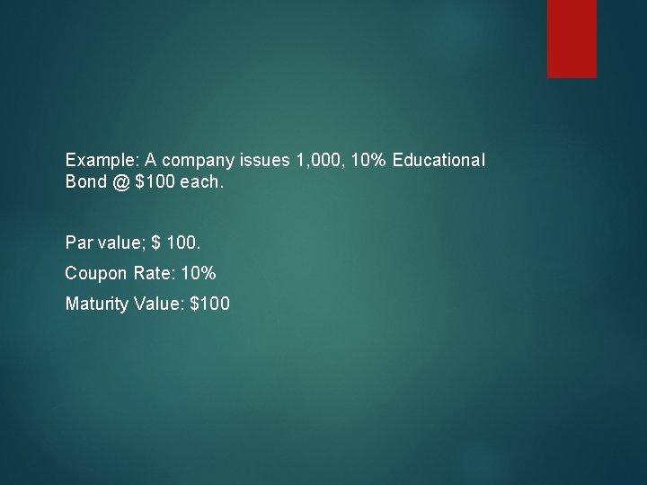 Example: A company issues 1, 000, 10% Educational Bond @ $100 each. Par value;
