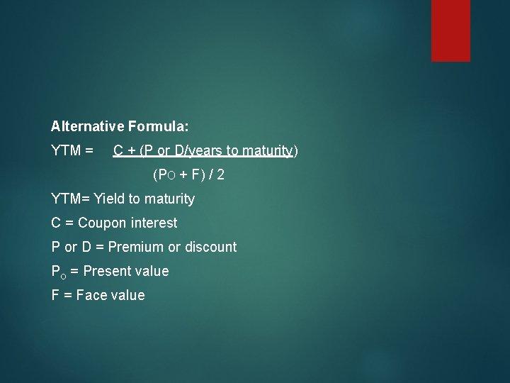 Alternative Formula: YTM = C + (P or D/years to maturity) (PO + F)