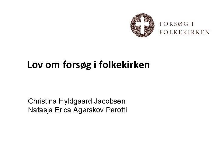 Lov om forsøg i folkekirken Christina Hyldgaard Jacobsen Natasja Erica Agerskov Perotti