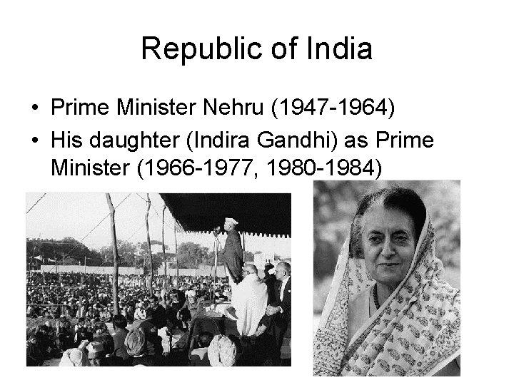 Republic of India • Prime Minister Nehru (1947 -1964) • His daughter (Indira Gandhi)