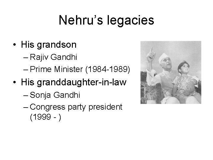 Nehru's legacies • His grandson – Rajiv Gandhi – Prime Minister (1984 -1989) •