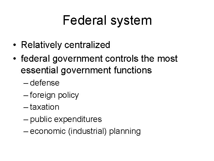 Federal system • Relatively centralized • federal government controls the most essential government functions