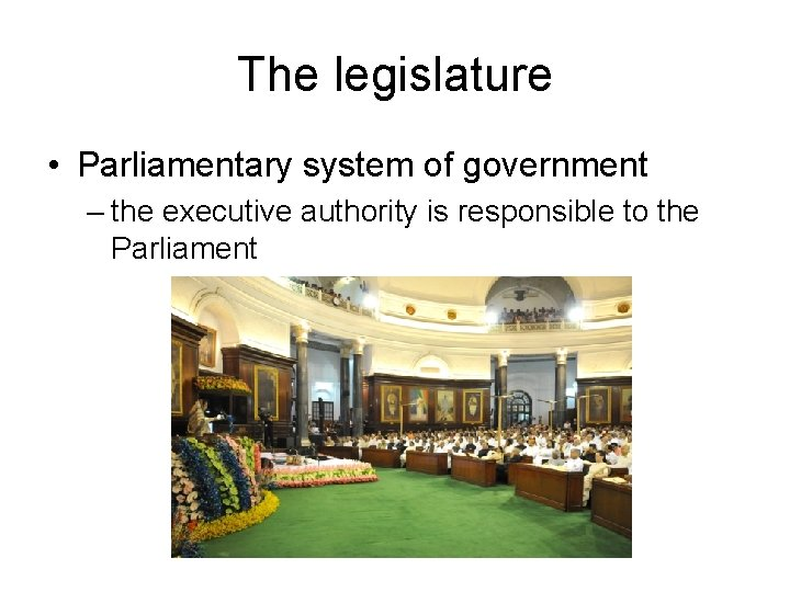 The legislature • Parliamentary system of government – the executive authority is responsible to
