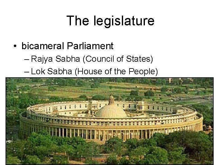 The legislature • bicameral Parliament – Rajya Sabha (Council of States) – Lok Sabha
