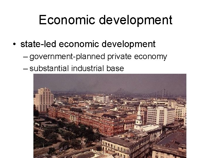 Economic development • state-led economic development – government-planned private economy – substantial industrial base