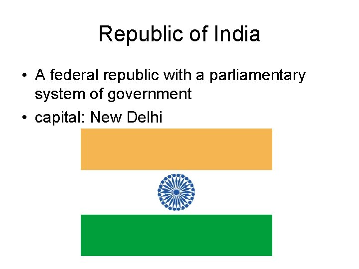 Republic of India • A federal republic with a parliamentary system of government •